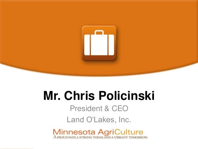 Mr. Chris Policinski President & CEO Land O'Lakes, Inc.