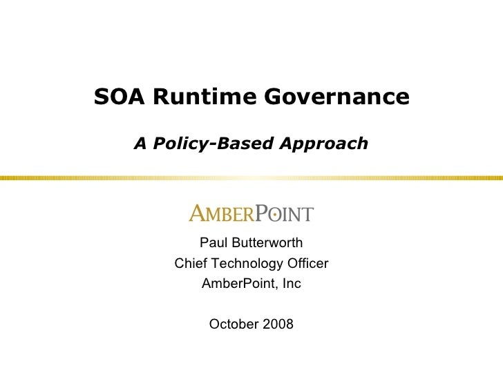 SOA Runtime Governance A Policy-Based Approach Paul Butterworth Chief Technology Officer AmberPoint, Inc October 2008