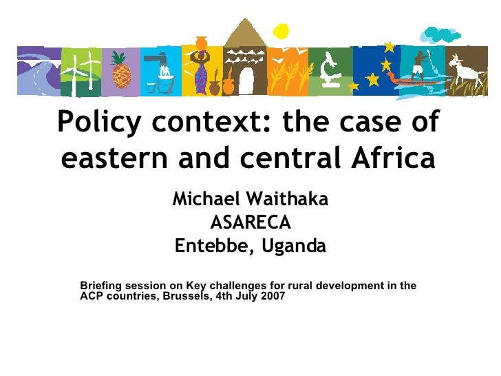 Policy context: the case of eastern and central Africa Michael Waithaka ASARECA Entebbe, Uganda Briefing session on Key ch...