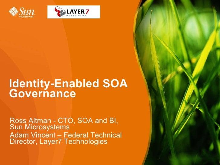 Ross Altman - CTO, SOA and BI, Sun Microsystems  Adam Vincent – Federal Technical Director, Layer7 Technologies Identity-E...