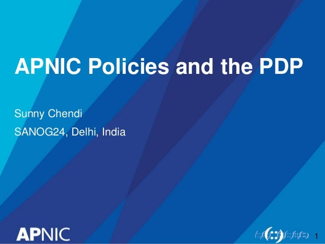 APNIC Policies and the PDP Sunny Chendi SANOG24, Delhi, India 1