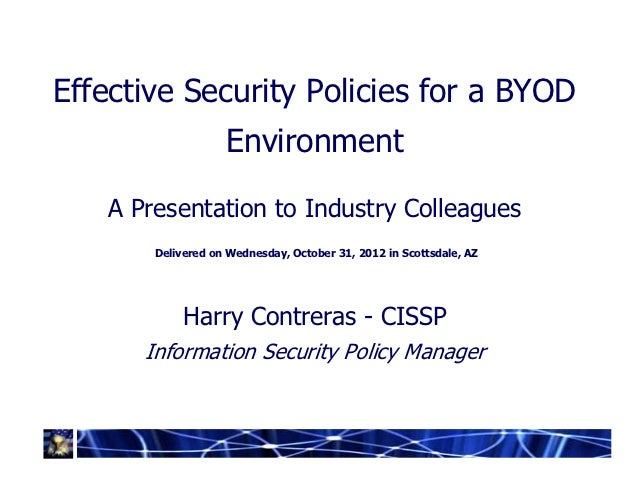 Effective Security Policies for a BYOD                   Environment   A Presentation to Industry Colleagues       Deliver...