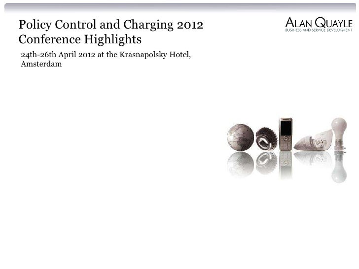 Policy Control and Charging 2012Conference Highlights24th-26th April 2012 at the Krasnapolsky Hotel,Amsterdam