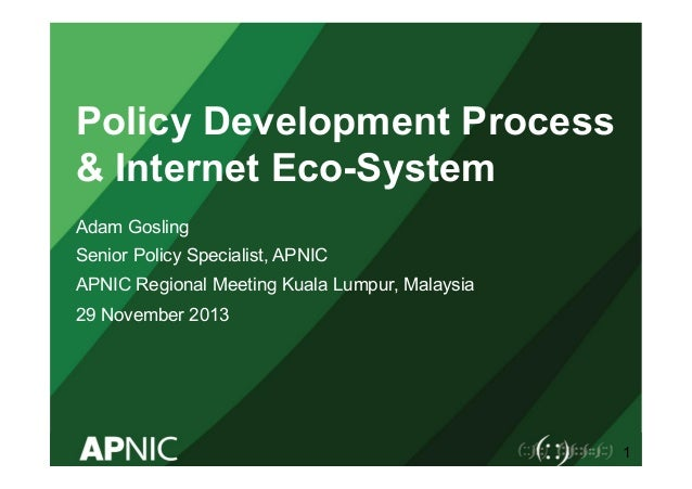 Policy Development Process & Internet Eco-System Adam Gosling Senior Policy Specialist, APNIC APNIC Regional Meeting Kuala...
