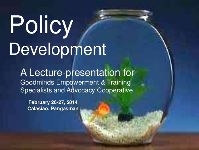 Policy Development A Lecture-presentation for Goodminds Empowerment & Training Specialists and Advocacy Cooperative Februa...