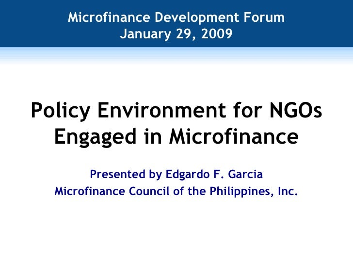 Policy Environment for NGOs Engaged in Microfinance Microfinance Development Forum January 29, 2009 Presented by Edgardo F...