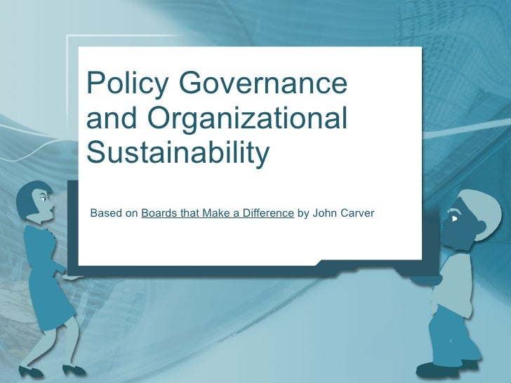 Policy Governance and Organizational Sustainability Based on  Boards that Make a Difference  by John Carver