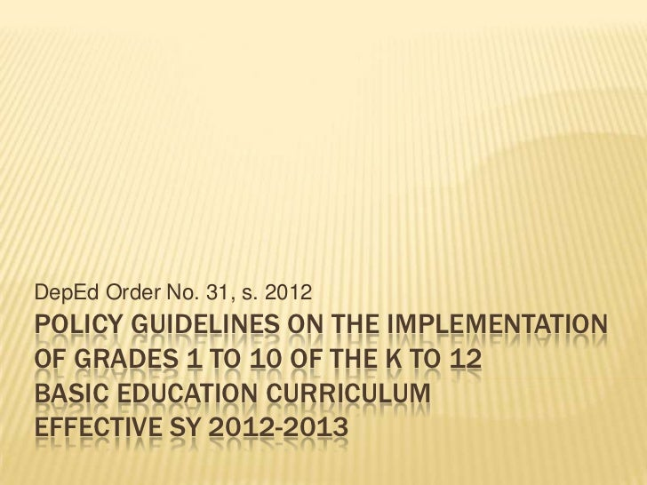 DepEd Order No. 31, s. 2012POLICY GUIDELINES ON THE IMPLEMENTATIONOF GRADES 1 TO 10 OF THE K TO 12BASIC EDUCATION CURRICUL...