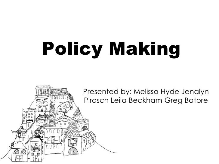 Policy Making Presented by: Melissa Hyde Jenalyn Pirosch Leila Beckham Greg Batore