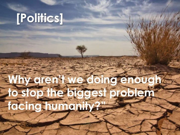 """[Politics]<br />Why aren't we doing enough to stop the biggest problem facing humanity?""""<br />"""