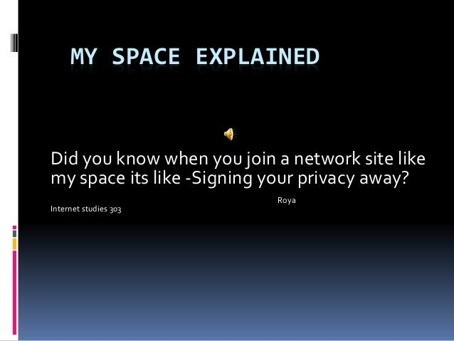 MY SPACE EXPLAINED Did you know when you join a network site like my space its like -Signing your privacy away? Roya Inter...