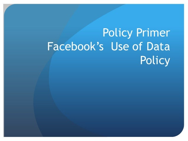 Policy Primer Facebook's Use of Data Policy
