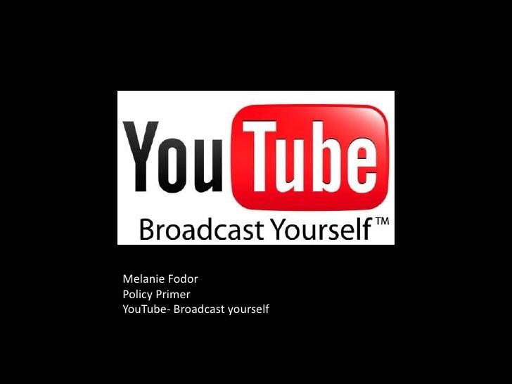 Melanie Fodor<br />Policy Primer<br />YouTube- Broadcast yourself<br />