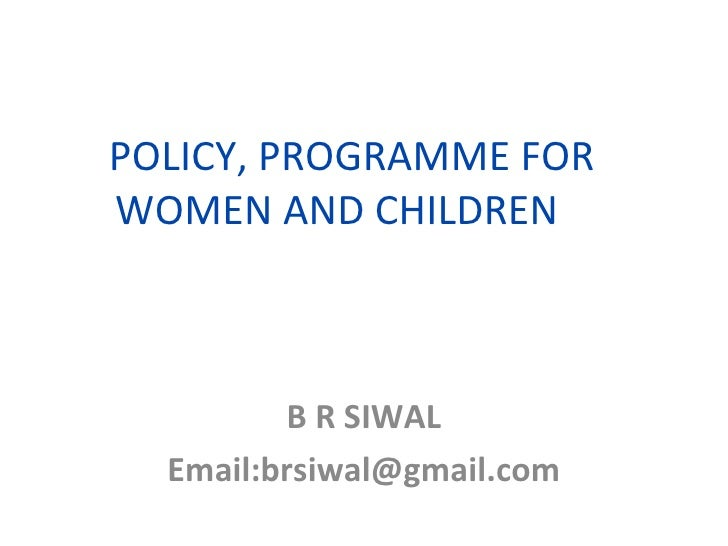 POLICY, PROGRAMME FOR WOMEN AND CHILDREN  B R SIWAL Email:brsiwal@gmail.com