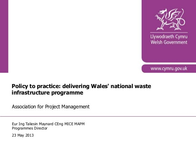 Policy to practice: delivering Wales national wasteinfrastructure programmeAssociation for Project ManagementEur Ing Talie...