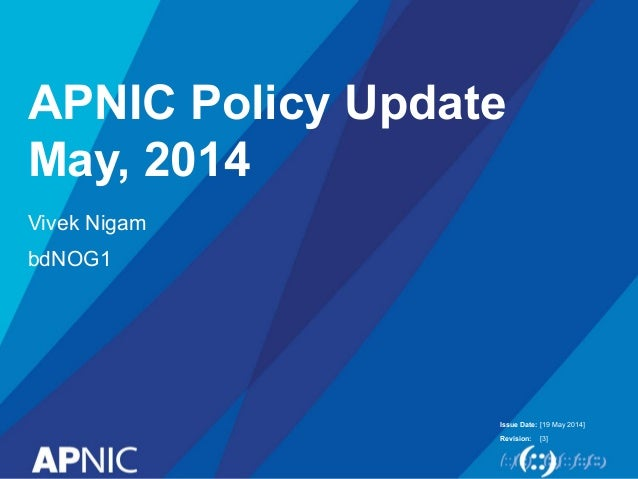 Issue Date: Revision: APNIC Policy Update May, 2014 Vivek Nigam bdNOG1 [19 May 2014] [3]