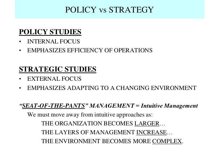 POLICY vs STRATEGYPOLICY STUDIES• INTERNAL FOCUS• EMPHASIZES EFFICIENCY OF OPERATIONSSTRATEGIC STUDIES• EXTERNAL FOCUS• EM...