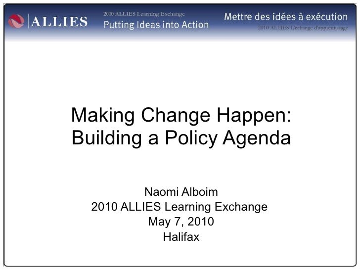 Making Change Happen: Building a Policy Agenda Naomi Alboim 2010 ALLIES Learning Exchange  May 7, 2010 Halifax
