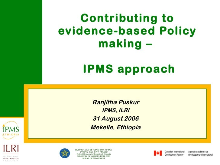 Contributing to evidence-based Policy making –   IPMS approach Ranjitha Puskur IPMS, ILRI 31 August 2006 Mekelle, Ethiopia