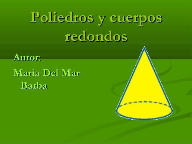 Poliedros y cuerposPoliedros y cuerpos redondosredondos AutorAutor:: Maria Del MarMaria Del Mar BarbaBarba