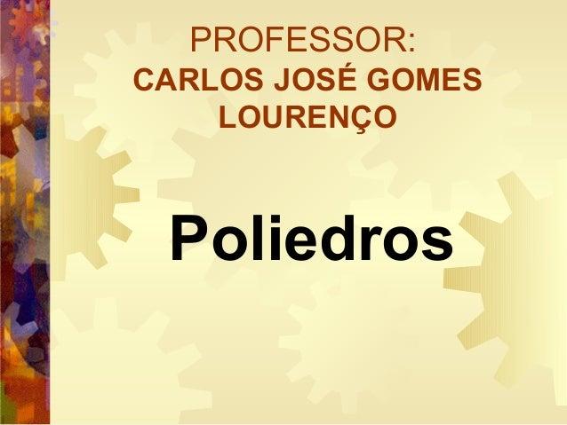 PROFESSOR: CARLOS JOSÉ GOMES LOURENÇO Poliedros