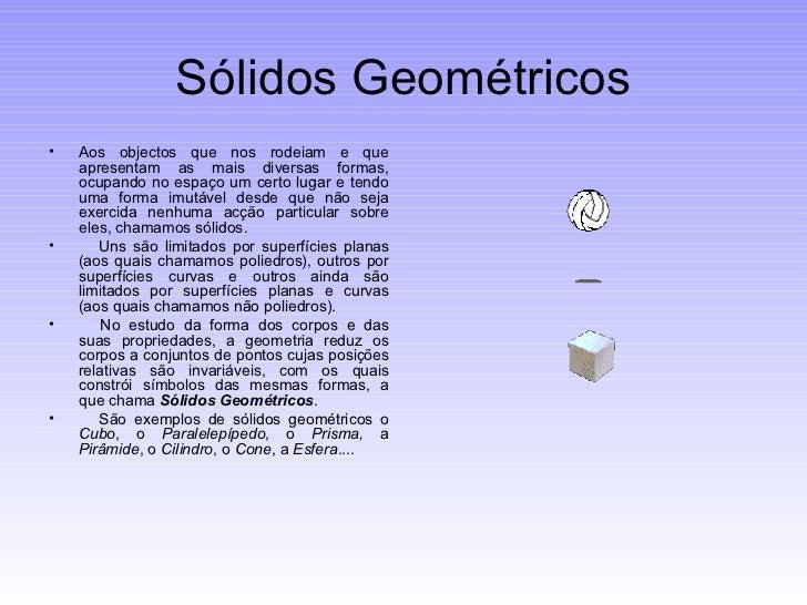 Sólidos Geométricos <ul><li>Aos objectos que nos rodeiam e que apresentam as mais diversas formas, ocupando no espaço um c...