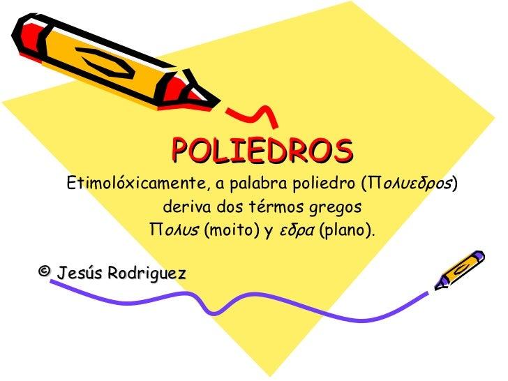 POLIEDROS Etimolóxicamente, a palabra poliedro (Π oλυεδρos ) deriva dos térmos gregos Π oλυs  (moito) y  εδρα  (plano). © ...