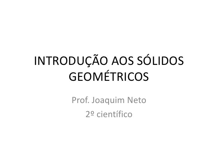 INTRODUÇÃO AOS SÓLIDOS     GEOMÉTRICOS     Prof. Joaquim Neto        2º científico