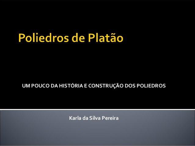 UM POUCO DA HISTÓRIA E CONSTRUÇÃO DOS POLIEDROS Karla da Silva Pereira