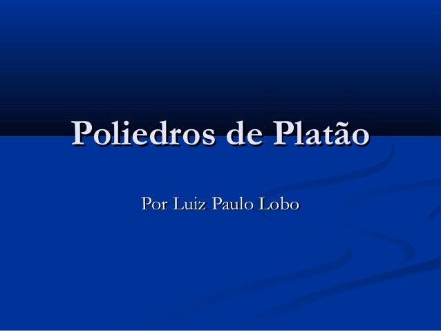 Poliedros de PlatãoPoliedros de Platão Por Luiz Paulo LoboPor Luiz Paulo Lobo