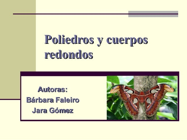 Poliedros y cuerposPoliedros y cuerpos redondosredondos Autoras:Autoras: Bárbara FaleiroBárbara Faleiro Jara GómezJara Góm...