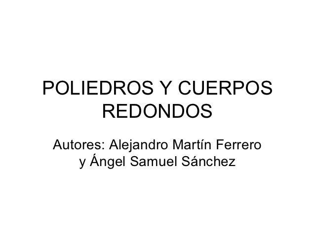 POLIEDROS Y CUERPOS     REDONDOSAutores: Alejandro Martín Ferrero    y Ángel Samuel Sánchez