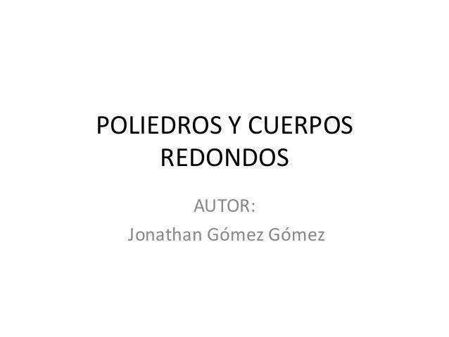 POLIEDROS Y CUERPOS     REDONDOS         AUTOR:  Jonathan Gómez Gómez
