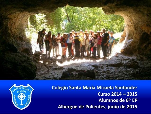 Colegio Santa María Micaela Santander Curso 2014 – 2015 Alumnos de 6º EP Albergue de Polientes, junio de 2015