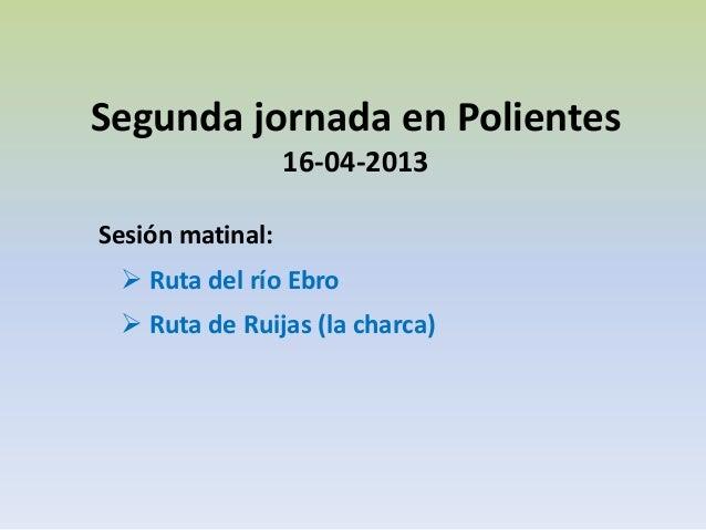 Segunda jornada en Polientes                  16-04-2013Sesión matinal:  Ruta del río Ebro  Ruta de Ruijas (la charca)