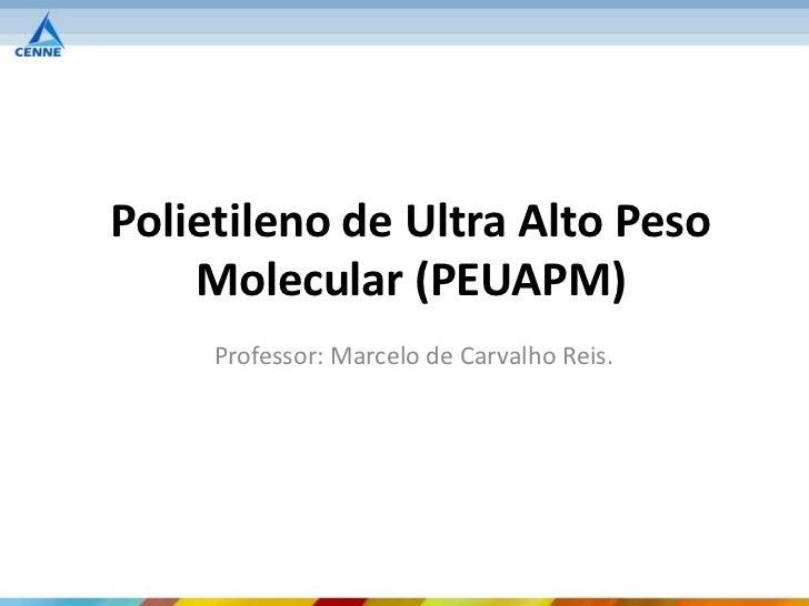 Polietileno de Ultra Alto Peso    Molecular (PEUAPM)     Professor: Marcelo de Carvalho Reis.