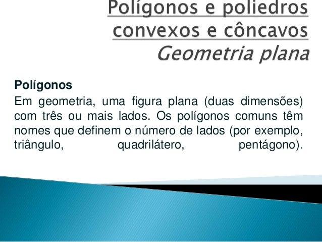 Polígonos Em geometria, uma figura plana (duas dimensões) com três ou mais lados. Os polígonos comuns têm nomes que define...