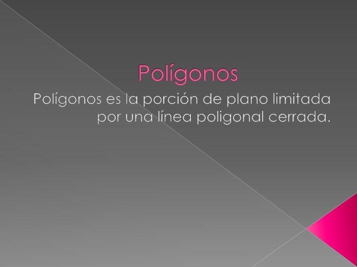 Polígonos<br />Polígonos es la porción de plano limitada por una línea poligonal cerrada.<br />