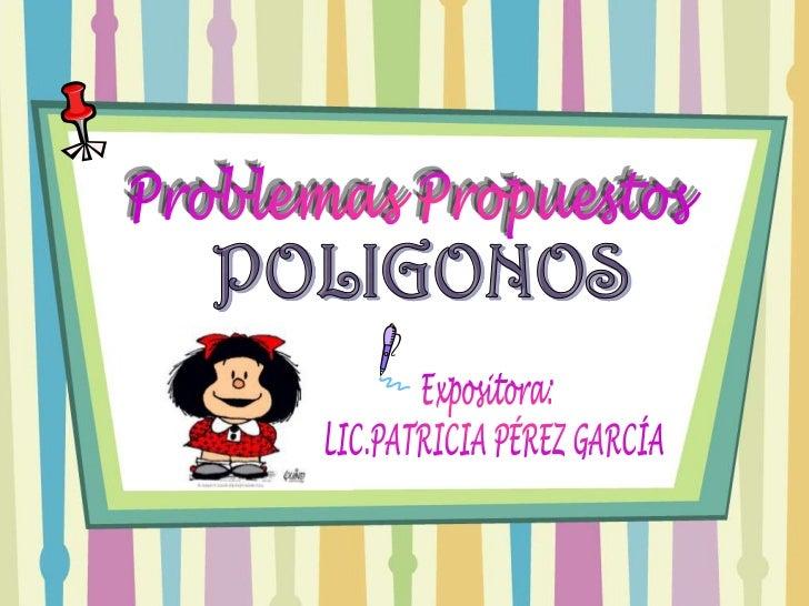 Problemas Propuestos <br />POLIGONOS<br />Expositora: <br /> LIC.PATRICIA PÉREZ GARCÍA<br />