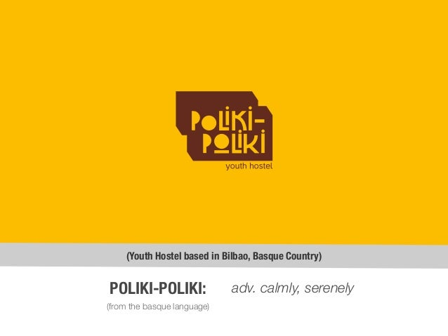 (Youth Hostel based in Bilbao, Basque Country) (from the basque language) POLIKI-POLIKI: adv. calmly, serenely