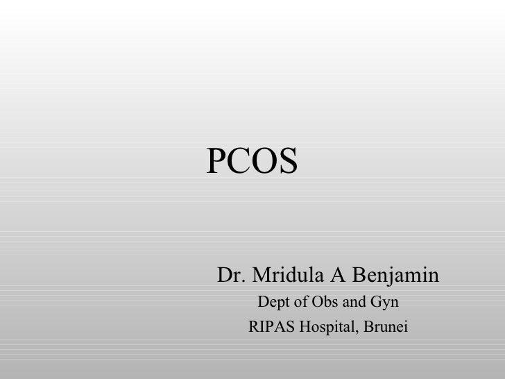 PCOS Dr. Mridula A Benjamin Dept of Obs and Gyn RIPAS Hospital, Brunei