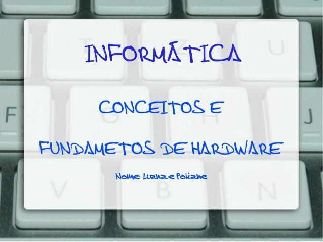 INFORMÁTICA CONCEITOS E FUNDAMETOS DE HARDWARE Nome: Luana e Poliane