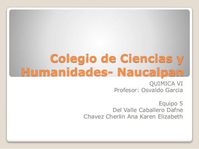 Colegio de Ciencias y Humanidades- Naucalpan QUIMICA VI Profesor: Osvaldo Garcia Equipo 5 Del Valle Caballero Dafne Chavez...
