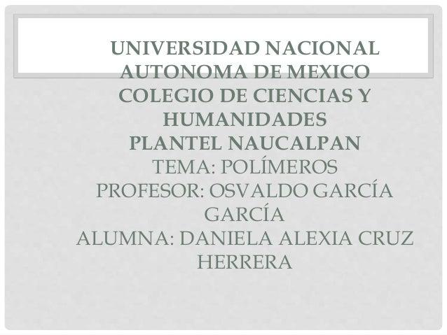 UNIVERSIDAD NACIONAL AUTONOMA DE MEXICO COLEGIO DE CIENCIAS Y HUMANIDADES PLANTEL NAUCALPAN TEMA: POLÍMEROS PROFESOR: OSVA...