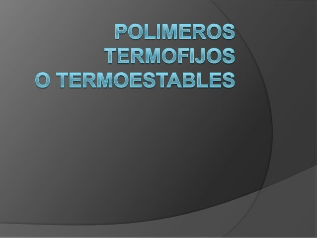 Un plásticos Termofijos son materiales rígidos que tienen una estructuramolecular compleja del tipo red, la cual tiene lug...