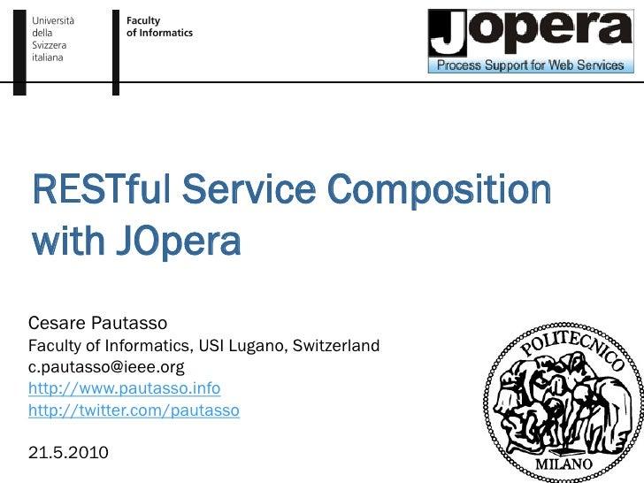 RESTful Service Composition with JOpera Cesare Pautasso Faculty of Informatics, USI Lugano, Switzerland c.pautasso@ieee.or...