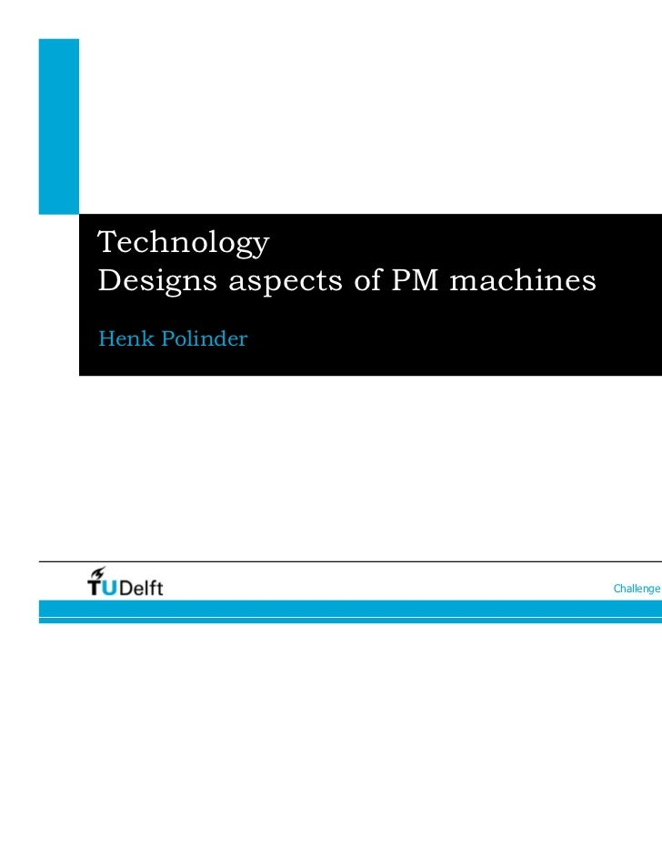 TechnologyDesigns aspects of PM machinesHenk Polinder                                 Challenge the future   1