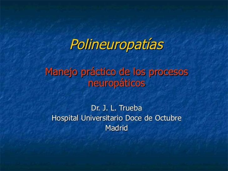 Polineuropatías Manejo práctico de los procesos neuropáticos Dr. J. L. Trueba Hospital Universitario Doce de Octubre Madrid