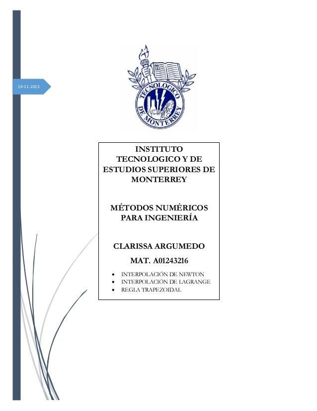 19-11-2013  INSTITUTO TECNOLOGICO Y DE ESTUDIOS SUPERIORES DE MONTERREY MÉTODOS NUMÉRICOS PARA INGENIERÍA CLARISSA ARGUMED...