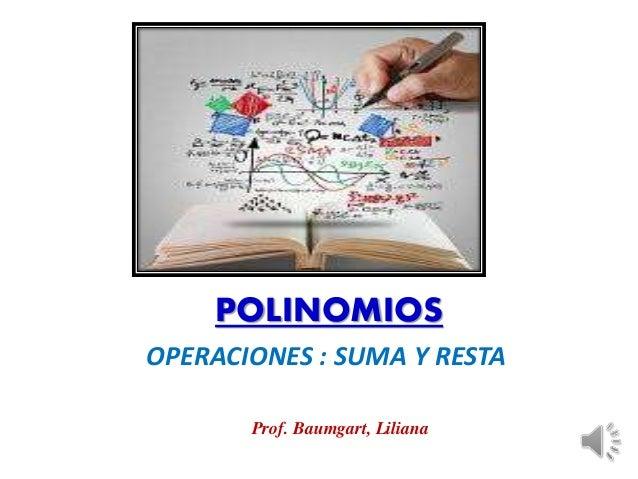POLINOMIOS  OPERACIONES : SUMA Y RESTA  Prof. Baumgart, Liliana